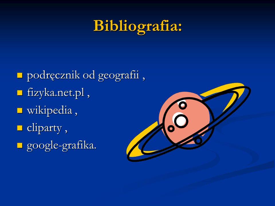 Bibliografia: podręcznik od geografii, podręcznik od geografii, fizyka.net.pl, fizyka.net.pl, wikipedia, wikipedia, cliparty, cliparty, google-grafika