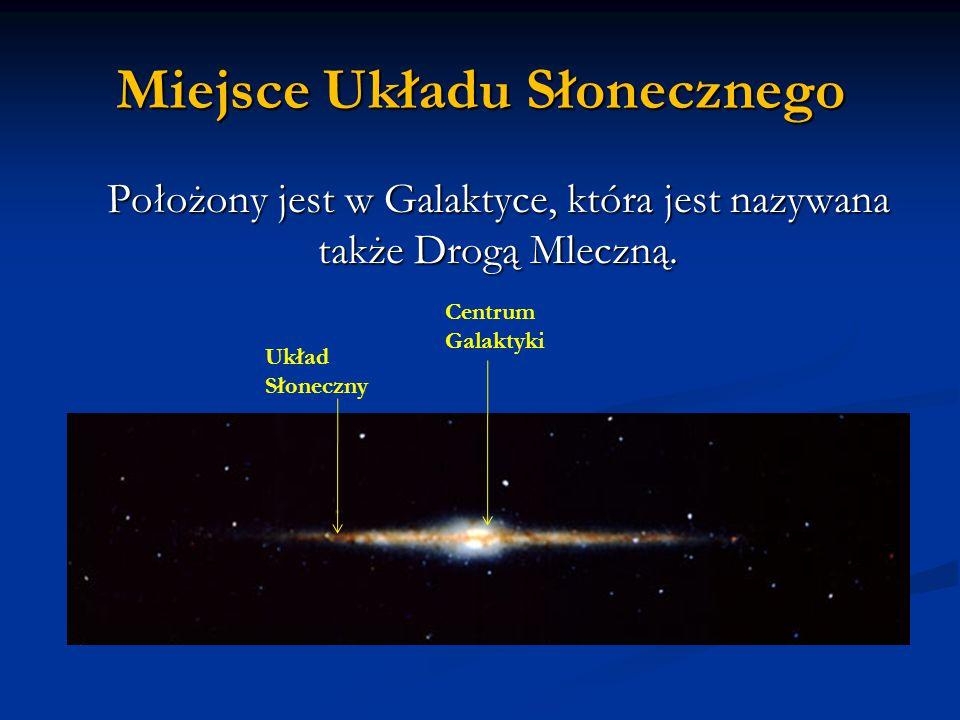 Miejsce Układu Słonecznego Położony jest w Galaktyce, która jest nazywana także Drogą Mleczną. Centrum Galaktyki Układ Słoneczny