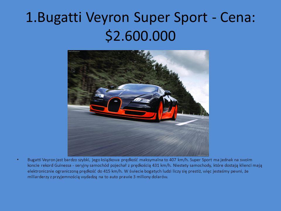 1.Bugatti Veyron Super Sport - Cena: $2.600.000 Bugatti Veyron jest bardzo szybki, jego książkowa prędkość maksymalna to 407 km/h. Super Sport ma jedn
