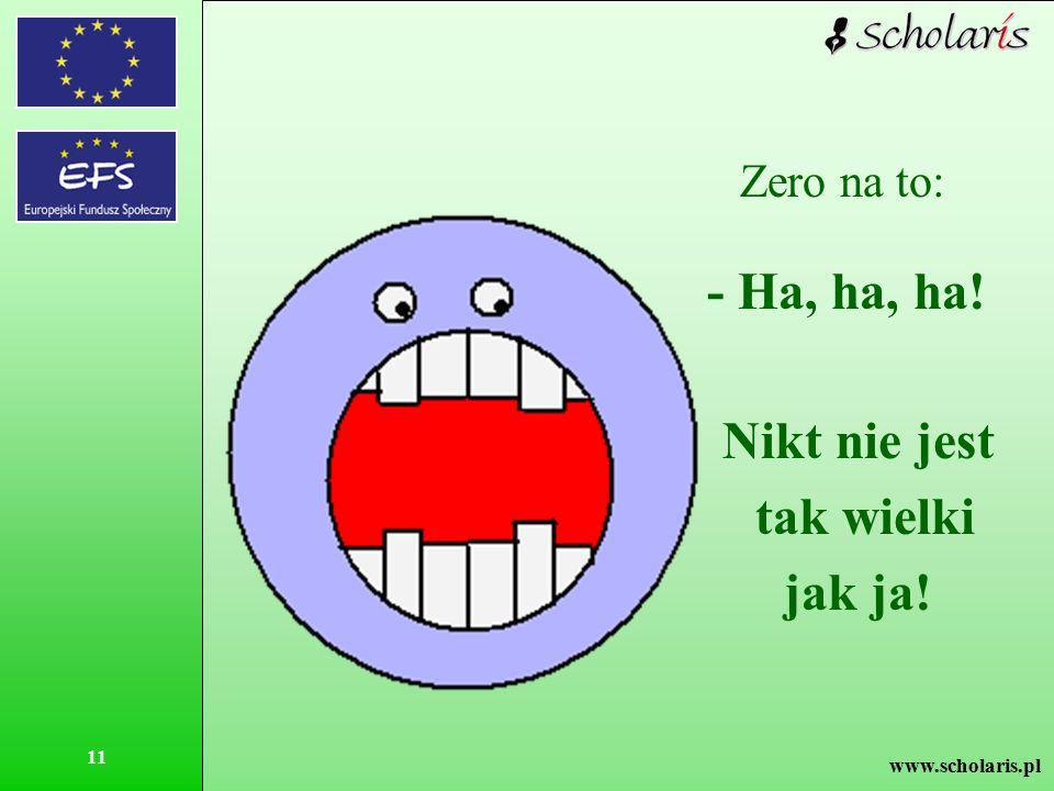 www.scholaris.pl 11 Zero na to: - Ha, ha, ha! Nikt nie jest tak wielki jak ja!