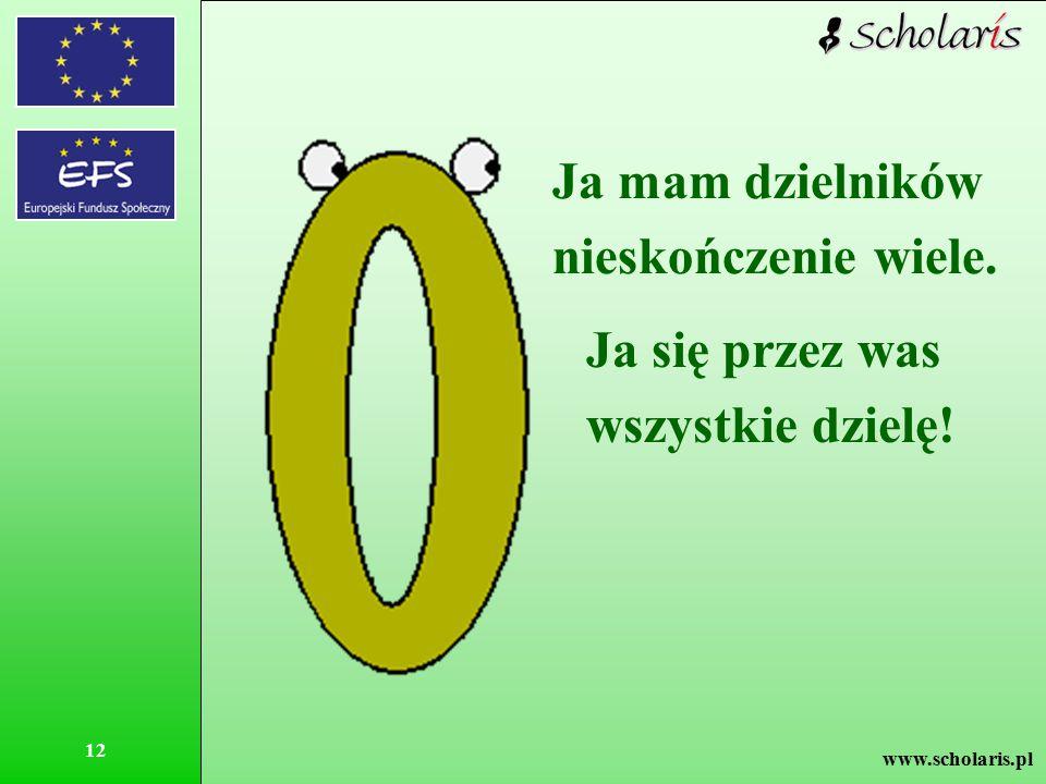 www.scholaris.pl 12 Ja mam dzielników nieskończenie wiele. Ja się przez was wszystkie dzielę!