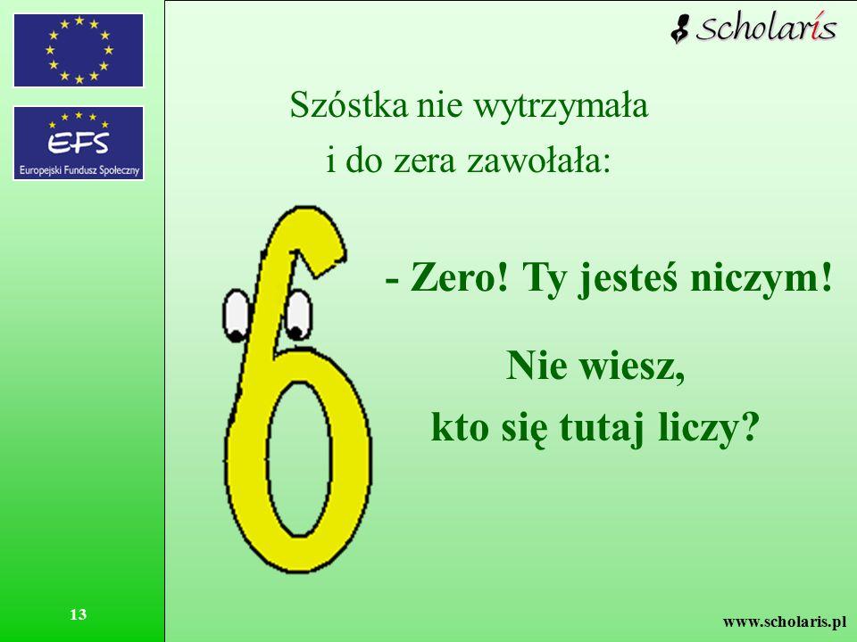 www.scholaris.pl 13 Szóstka nie wytrzymała i do zera zawołała: - Zero! Ty jesteś niczym! Nie wiesz, kto się tutaj liczy?