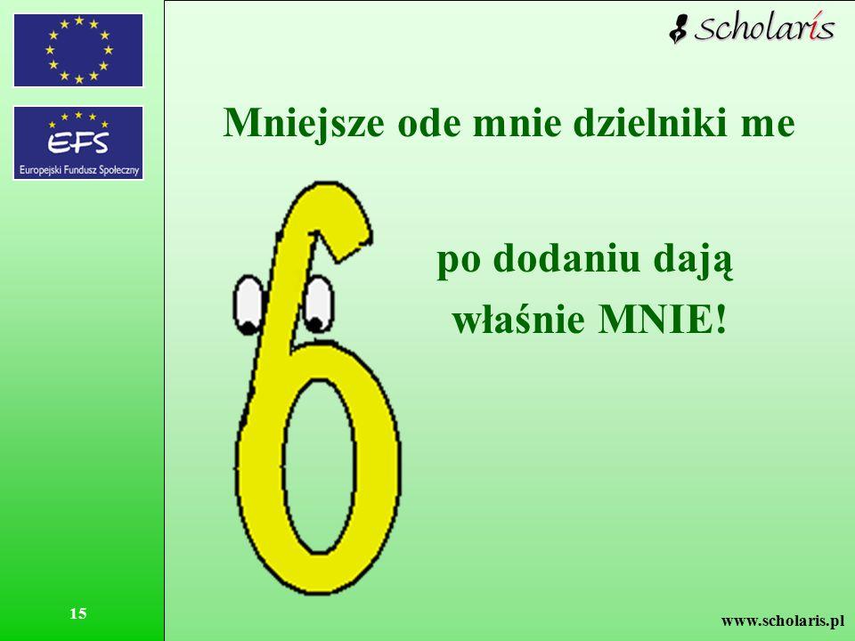 www.scholaris.pl 15 Mniejsze ode mnie dzielniki me po dodaniu dają właśnie MNIE!