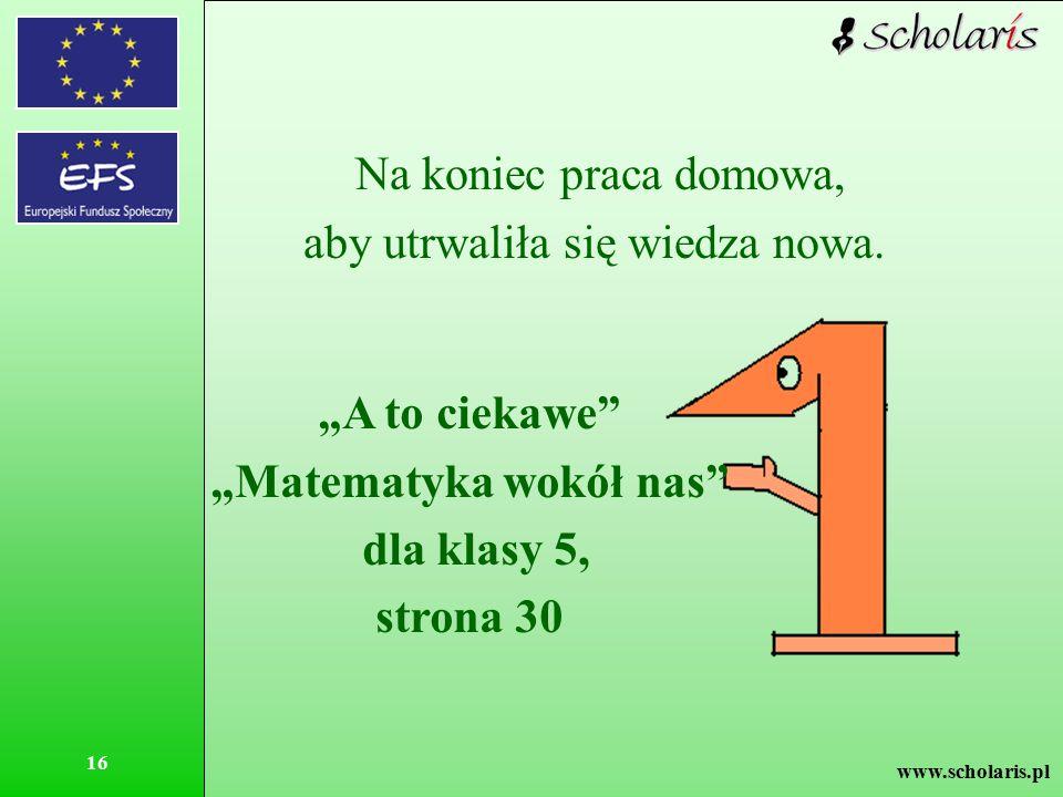 """www.scholaris.pl 16 Na koniec praca domowa, aby utrwaliła się wiedza nowa. """"A to ciekawe"""" """"Matematyka wokół nas"""" dla klasy 5, strona 30"""