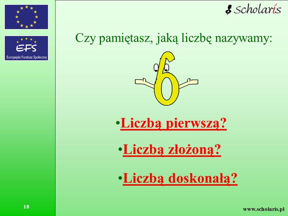 www.scholaris.pl 18 Czy pamiętasz, jaką liczbę nazywamy: Liczbą pierwszą? Liczbą złożoną? Liczbą doskonałą?