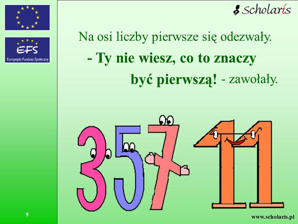 www.scholaris.pl 5 Na osi liczby pierwsze się odezwały. - Ty nie wiesz, co to znaczy być pierwszą! - zawołały.