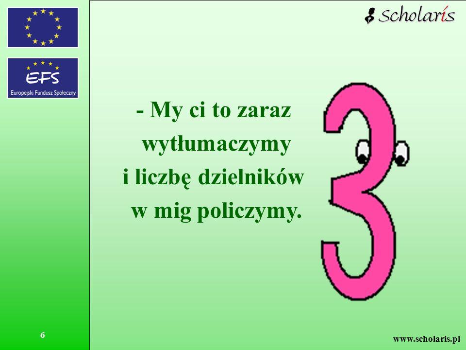www.scholaris.pl 6 - My ci to zaraz wytłumaczymy i liczbę dzielników w mig policzymy.