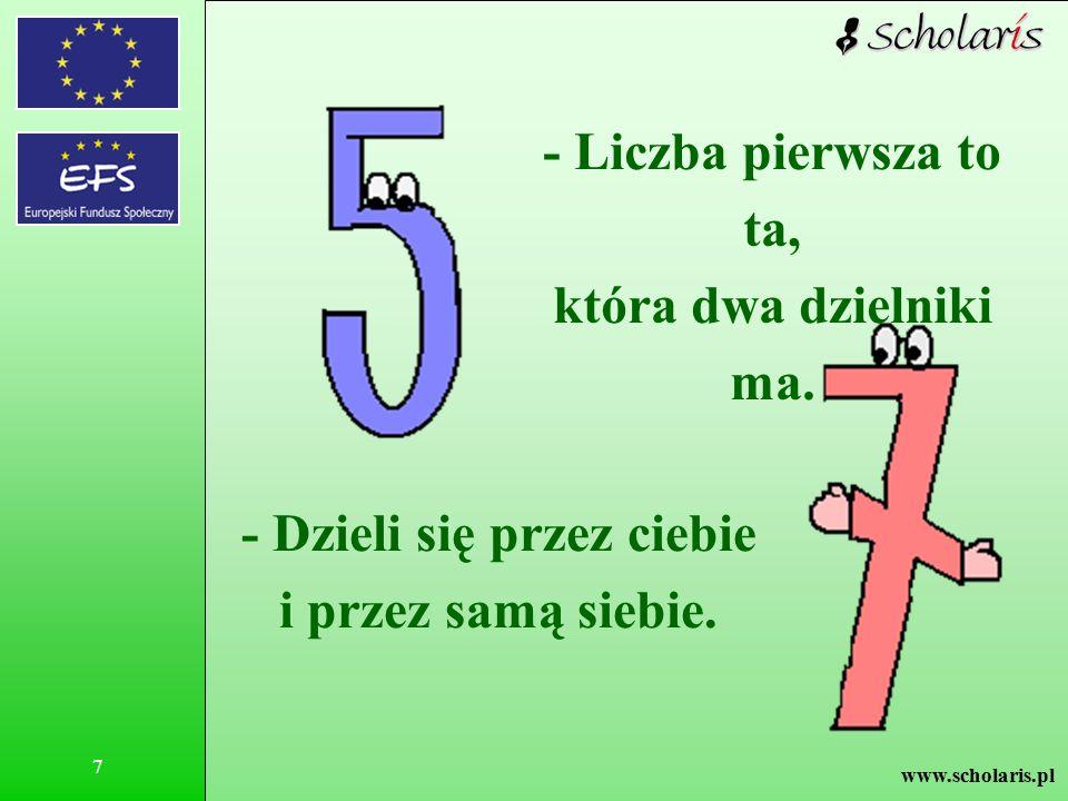www.scholaris.pl 7 - Liczba pierwsza to ta, która dwa dzielniki ma. - Dzieli się przez ciebie i przez samą siebie.