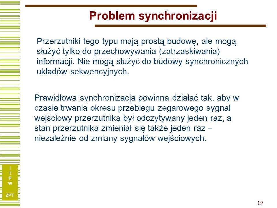I T P W ZPT 19 Problem synchronizacji Przerzutniki tego typu mają prostą budowę, ale mogą służyć tylko do przechowywania (zatrzaskiwania) informacji.