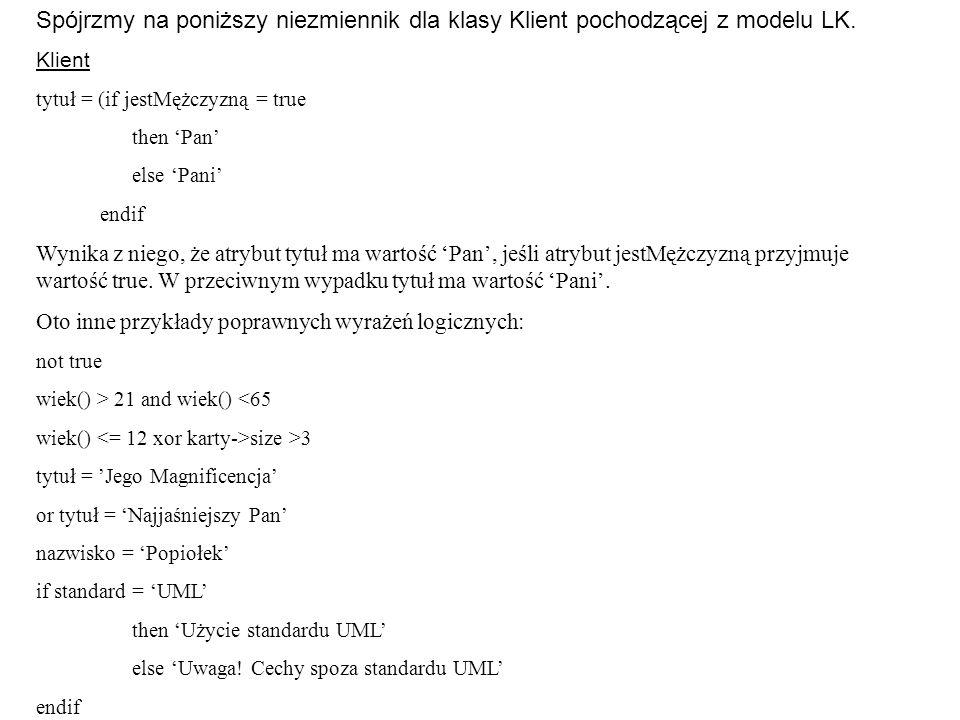 Spójrzmy na poniższy niezmiennik dla klasy Klient pochodzącej z modelu LK. Klient tytuł = (if jestMężczyzną = true then 'Pan' else 'Pani' endif Wynika