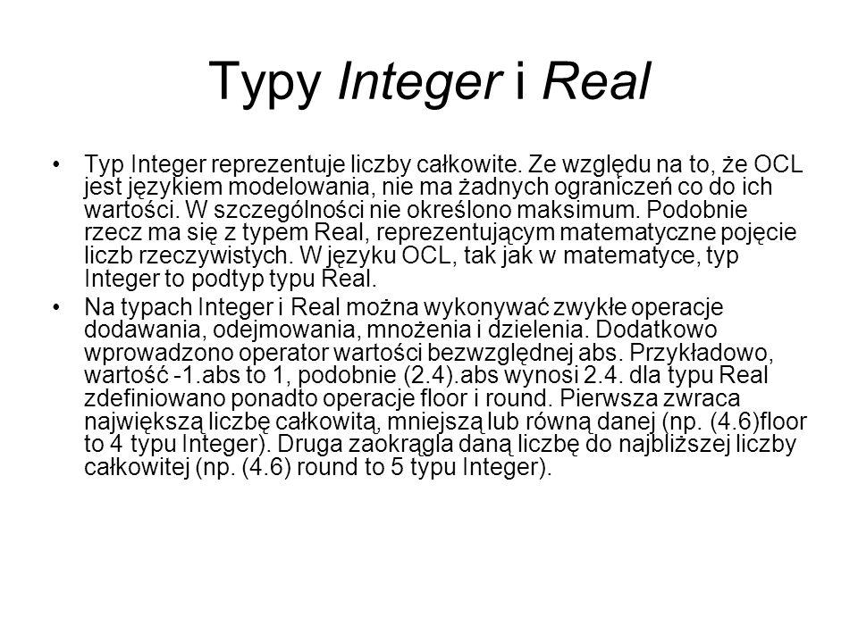 Typy Integer i Real Typ Integer reprezentuje liczby całkowite. Ze względu na to, że OCL jest językiem modelowania, nie ma żadnych ograniczeń co do ich