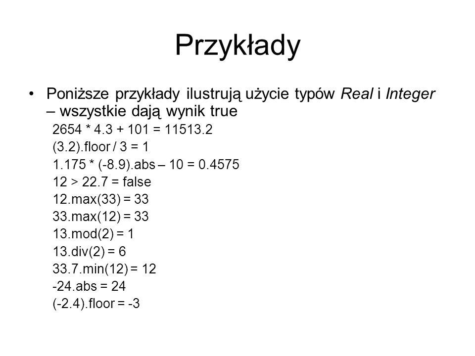Przykłady Poniższe przykłady ilustrują użycie typów Real i Integer – wszystkie dają wynik true 2654 * 4.3 + 101 = 11513.2 (3.2).floor / 3 = 1 1.175 *
