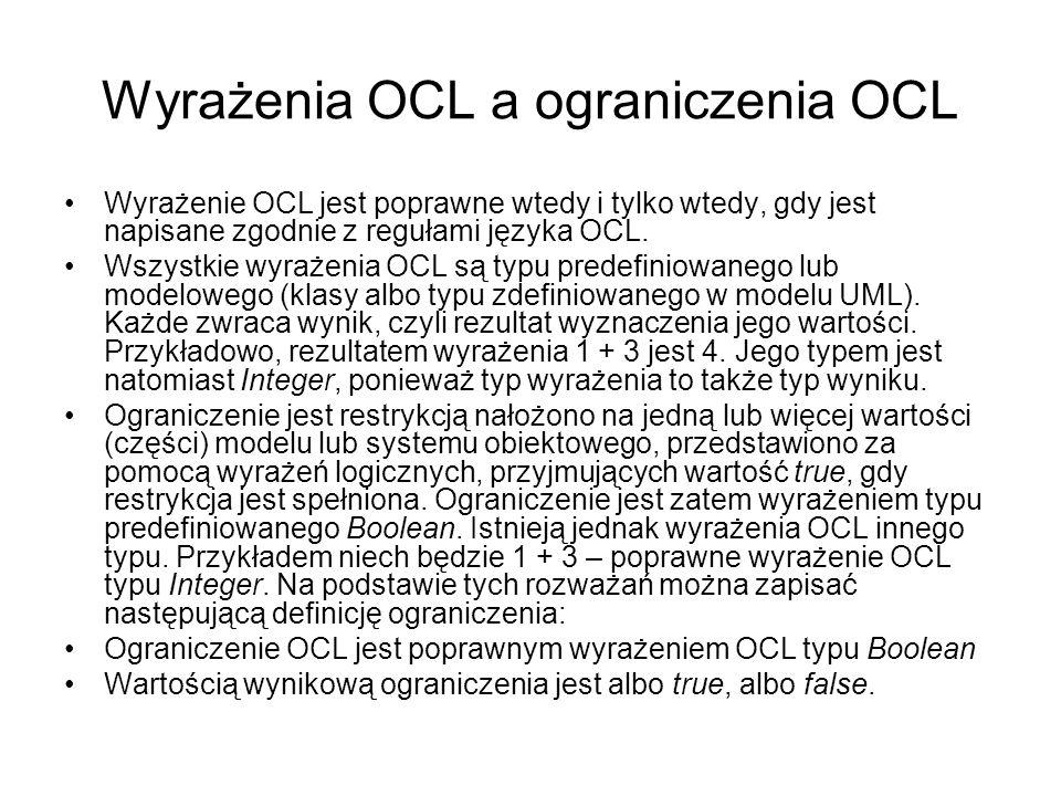 Wyrażenia OCL a ograniczenia OCL Wyrażenie OCL jest poprawne wtedy i tylko wtedy, gdy jest napisane zgodnie z regułami języka OCL. Wszystkie wyrażenia