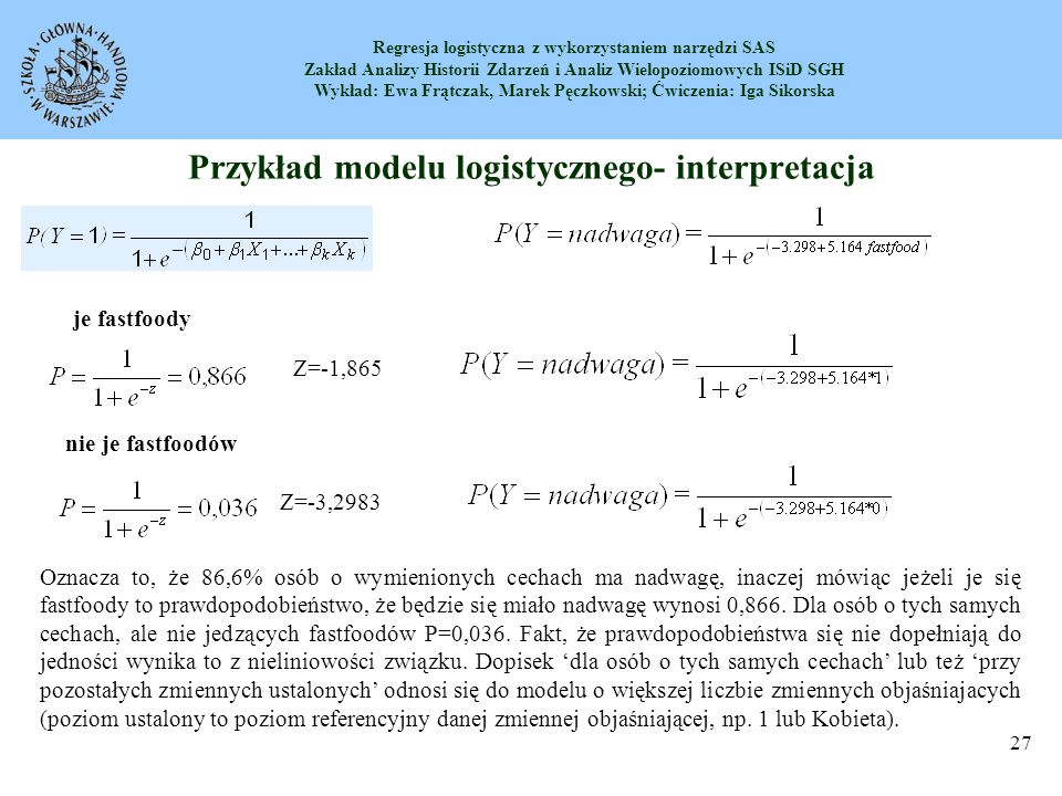 Regresja logistyczna z wykorzystaniem narzędzi SAS Zakład Analizy Historii Zdarzeń i Analiz Wielopoziomowych ISiD SGH Wykład: Ewa Frątczak, Marek Pęczkowski; Ćwiczenia: Iga Sikorska 28 Testowanie hipotez dotyczących współczynników (istotność zmiennej X j ) W kolumnach są wyświetlane współczynniki regresji oraz ich błędy szacunku.