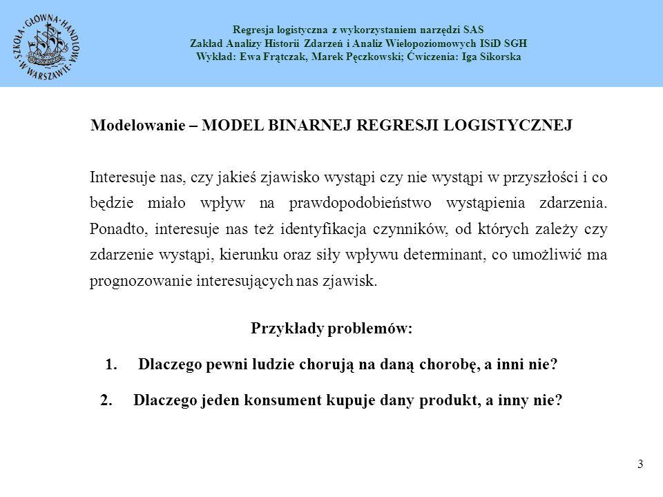 Regresja logistyczna z wykorzystaniem narzędzi SAS Zakład Analizy Historii Zdarzeń i Analiz Wielopoziomowych ISiD SGH Wykład: Ewa Frątczak, Marek Pęczkowski; Ćwiczenia: Iga Sikorska 4 Zapis modelu RL Zmienną zależną jest zmienna Y, która przyjmuje tylko dwie wartości związane z wystąpieniem lub nie wystąpieniem pewnego zdarzenia losowego A (kodowanie binarne, np.