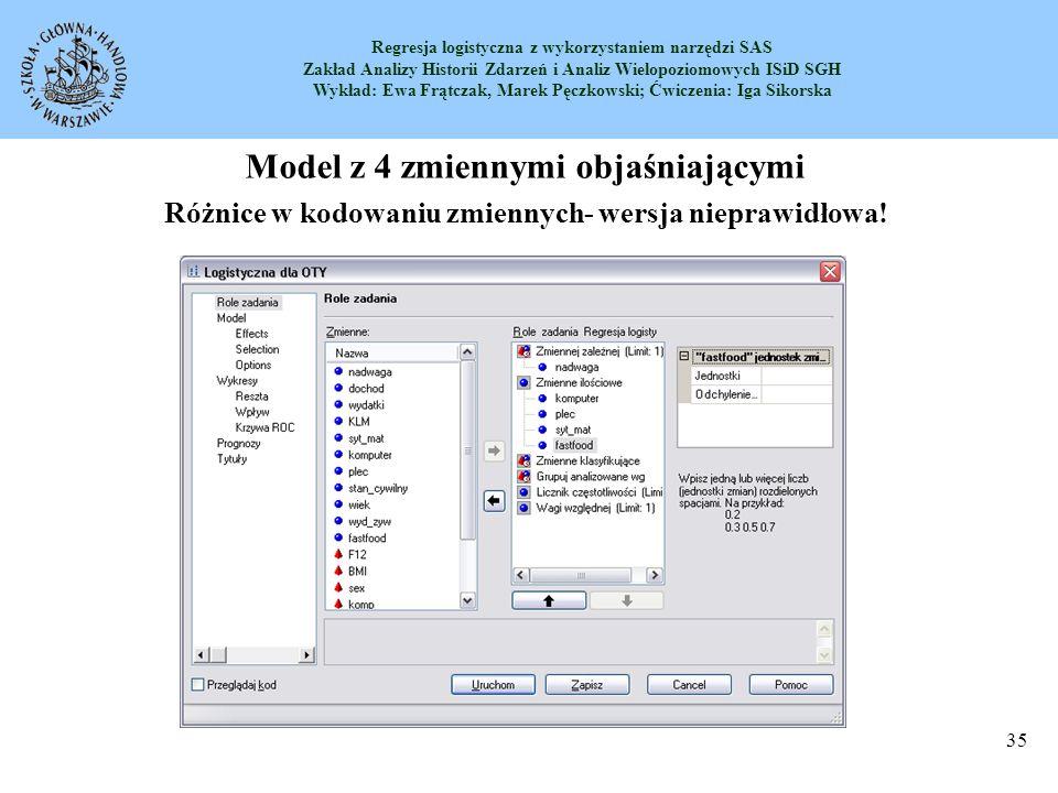 Regresja logistyczna z wykorzystaniem narzędzi SAS Zakład Analizy Historii Zdarzeń i Analiz Wielopoziomowych ISiD SGH Wykład: Ewa Frątczak, Marek Pęczkowski; Ćwiczenia: Iga Sikorska 36 Model z 4 zmiennymi objaśniającymi Wersja obowiązująca na ćwiczeniach, interpretowana poniżej Różnice w kodowaniu zmiennych- wersja 1