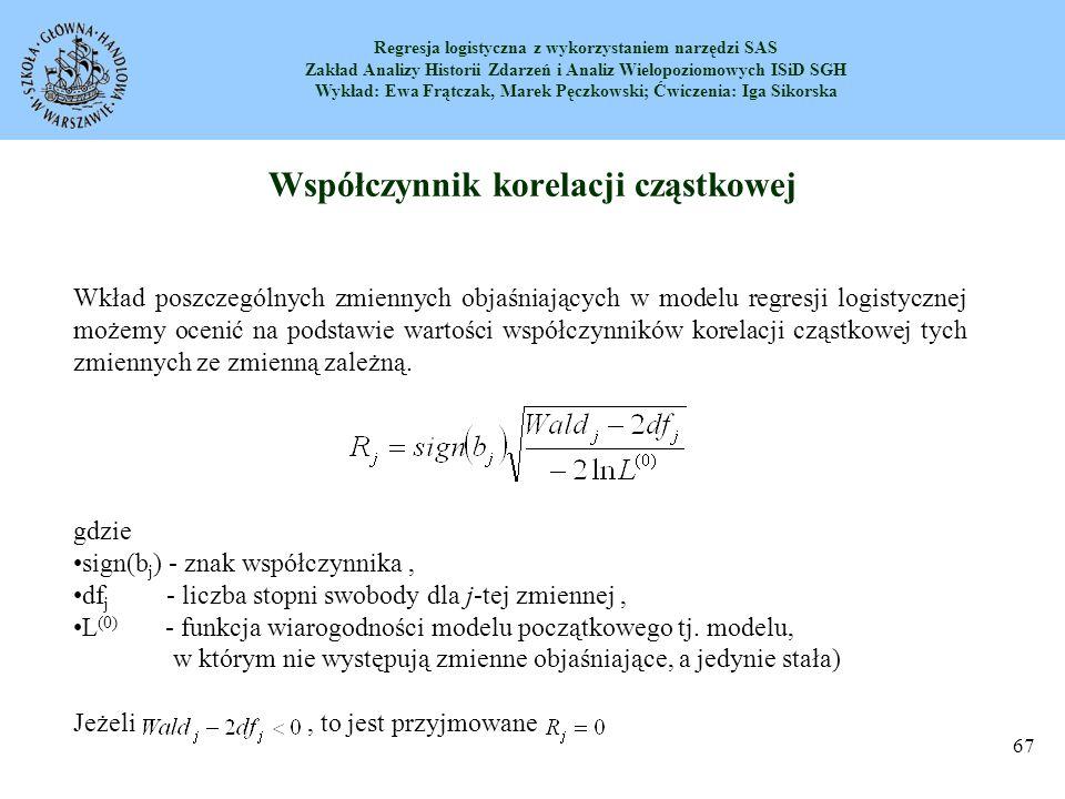 Regresja logistyczna z wykorzystaniem narzędzi SAS Zakład Analizy Historii Zdarzeń i Analiz Wielopoziomowych ISiD SGH Wykład: Ewa Frątczak, Marek Pęczkowski; Ćwiczenia: Iga Sikorska 68 Współczynnik korelacji cząstkowej W naszym przykładzie mamy –2lnL (0) = 1307,19, więc dla zmiennej wiek a dla zmiennej plec