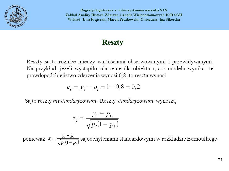 Regresja logistyczna z wykorzystaniem narzędzi SAS Zakład Analizy Historii Zdarzeń i Analiz Wielopoziomowych ISiD SGH Wykład: Ewa Frątczak, Marek Pęczkowski; Ćwiczenia: Iga Sikorska 75 Reszty Odchylenia (deviance) są obliczane jako Reszty logitowe (logit) są obliczane jako Studentyzowane reszty są obliczane jako zmiana odchylenia (deviance) modelu, gdy dana obserwacja jest usunięta.