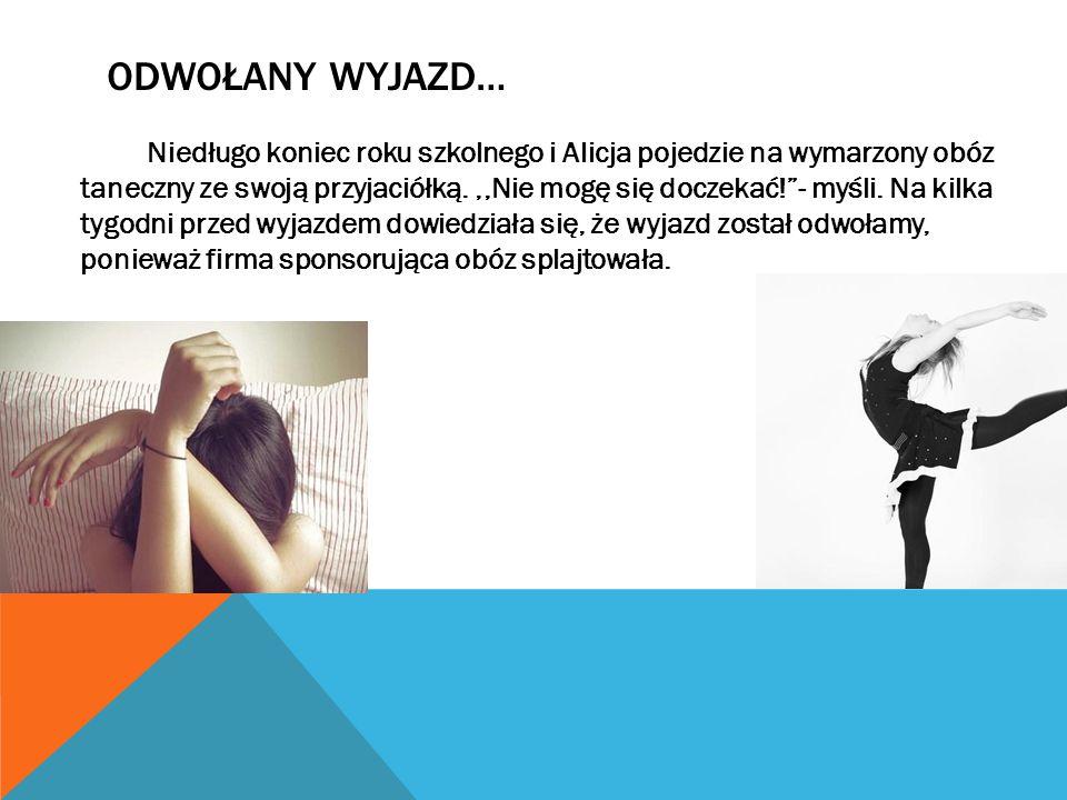 ODWOŁANY WYJAZD… Niedługo koniec roku szkolnego i Alicja pojedzie na wymarzony obóz taneczny ze swoją przyjaciółką.,,Nie mogę się doczekać! - myśli.