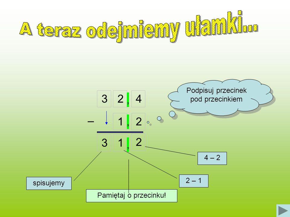 324 12 Podpisuj przecinek pod przecinkiem 31 2 – 4 – 2 2 – 1 spisujemy,,, Pamiętaj o przecinku!