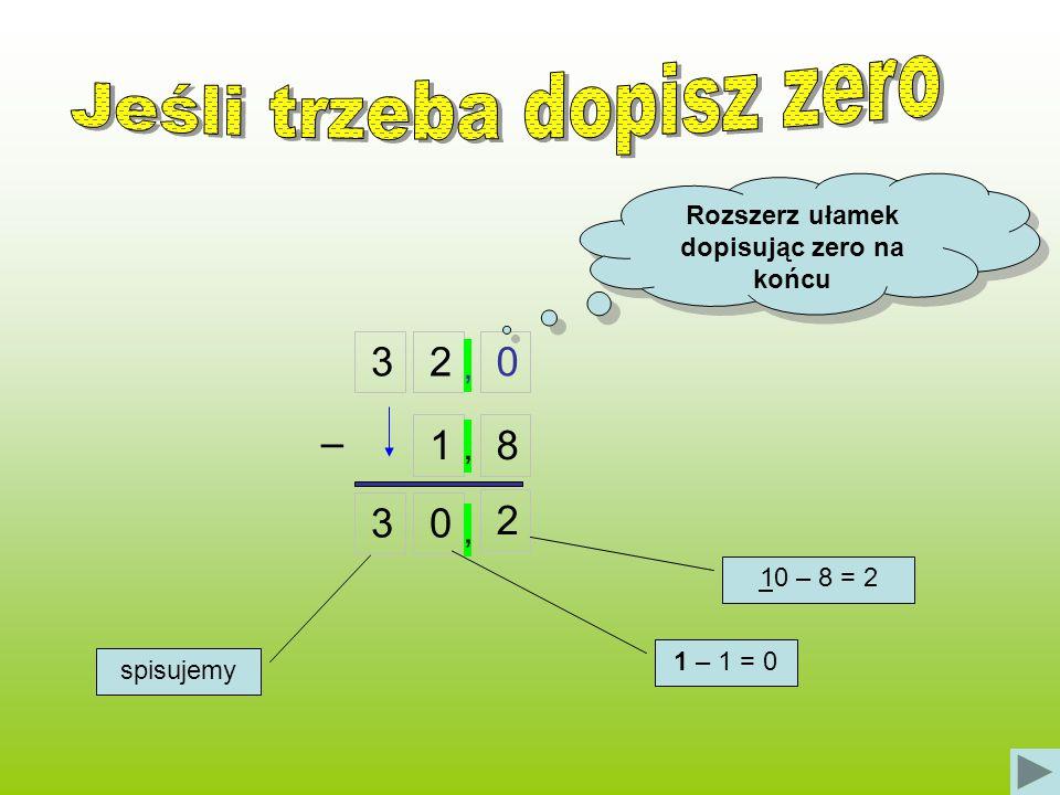 320 18 Rozszerz ułamek dopisując zero na końcu 30 2 – 10 – 8 = 2 1 – 1 = 0 spisujemy,,,
