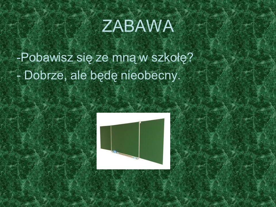 ZABAWA -Pobawisz się ze mną w szkołę? - Dobrze, ale będę nieobecny.