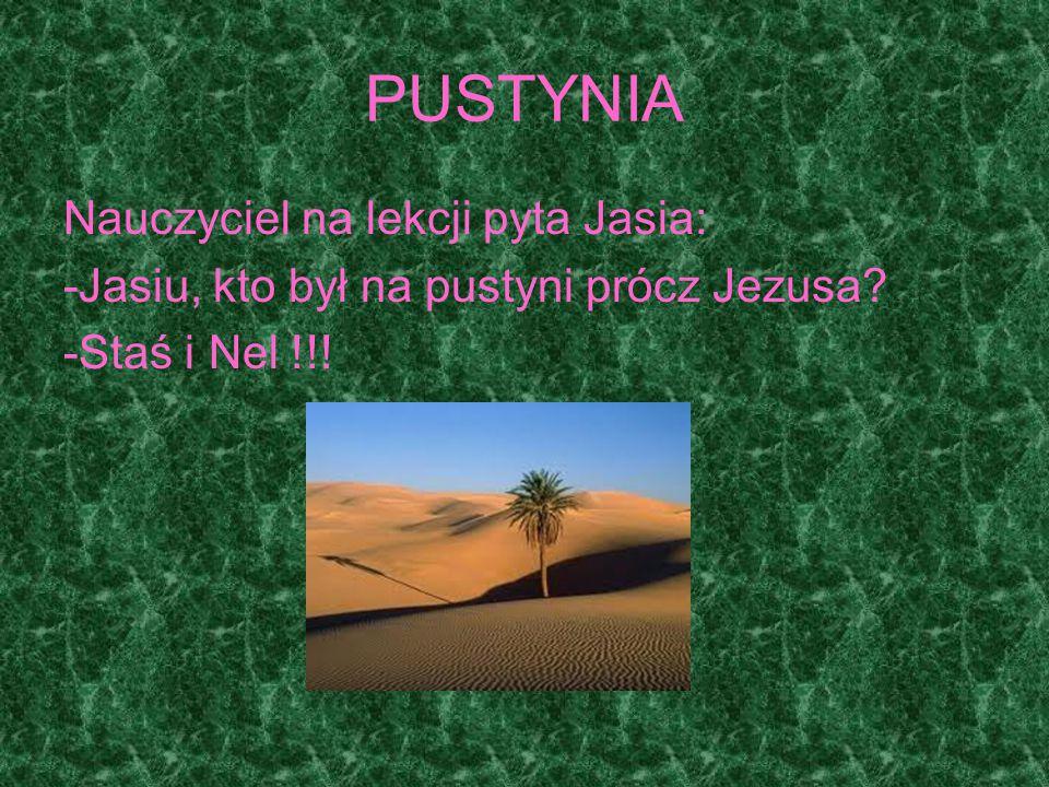 PUSTYNIA Nauczyciel na lekcji pyta Jasia: -Jasiu, kto był na pustyni prócz Jezusa? -Staś i Nel !!!