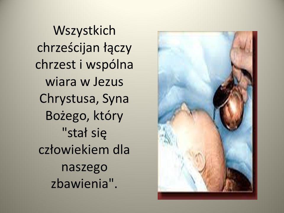 Wszystkich chrześcijan łączy chrzest i wspólna wiara w Jezus Chrystusa, Syna Bożego, który