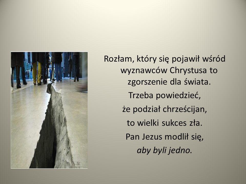 Rozłam, który się pojawił wśród wyznawców Chrystusa to zgorszenie dla świata. Trzeba powiedzieć, że podział chrześcijan, to wielki sukces zła. Pan Jez