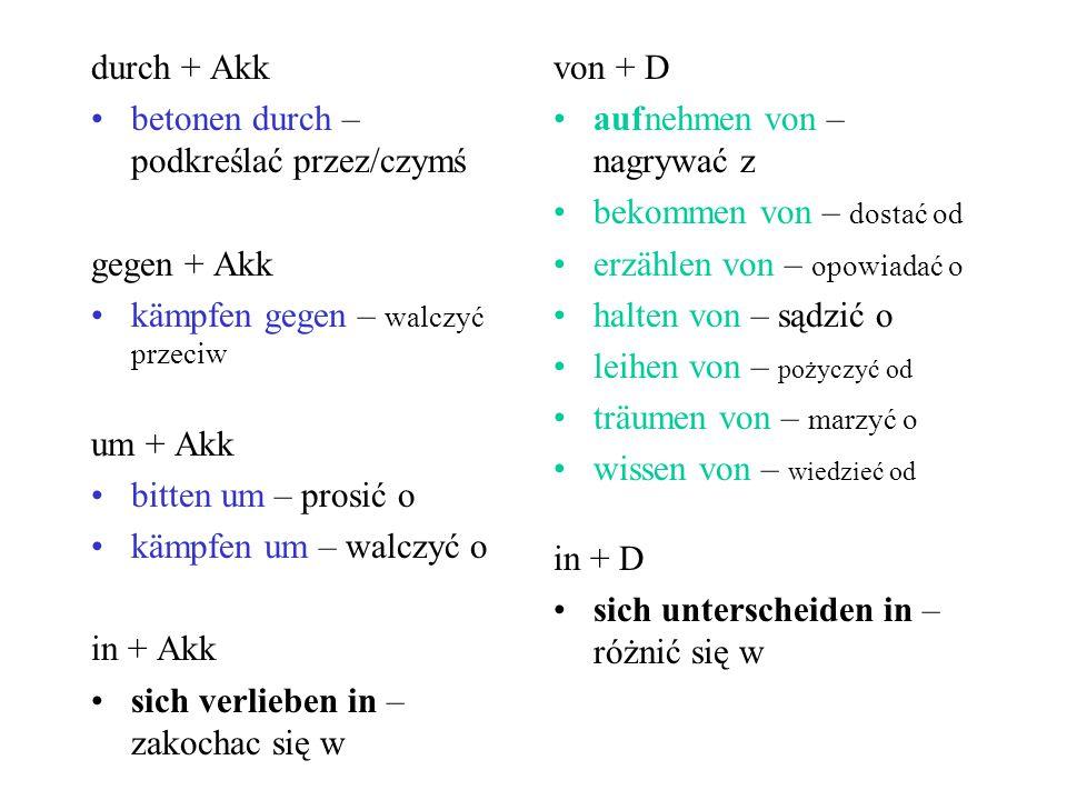 durch + Akk betonen durch – podkreślać przez/czymś gegen + Akk kämpfen gegen – walczyć przeciw um + Akk bitten um – prosić o kämpfen um – walczyć o in + Akk sich verlieben in – zakochac się w von + D aufnehmen von – nagrywać z bekommen von – dostać od erzählen von – opowiadać o halten von – sądzić o leihen von – pożyczyć od träumen von – marzyć o wissen von – wiedzieć od in + D sich unterscheiden in – różnić się w