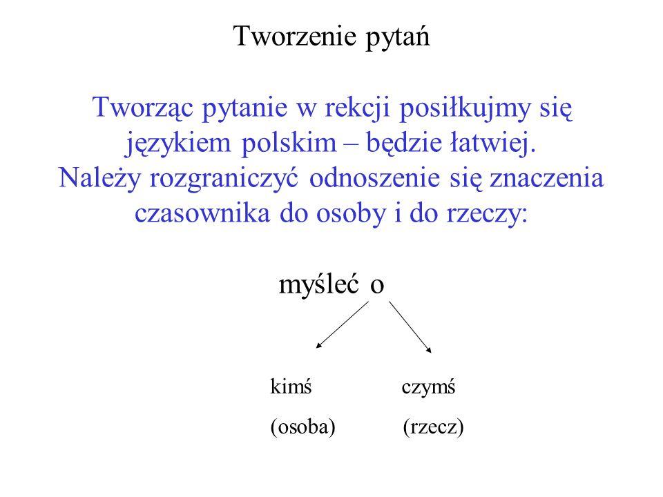 Tworzenie pytań Tworząc pytanie w rekcji posiłkujmy się językiem polskim – będzie łatwiej.