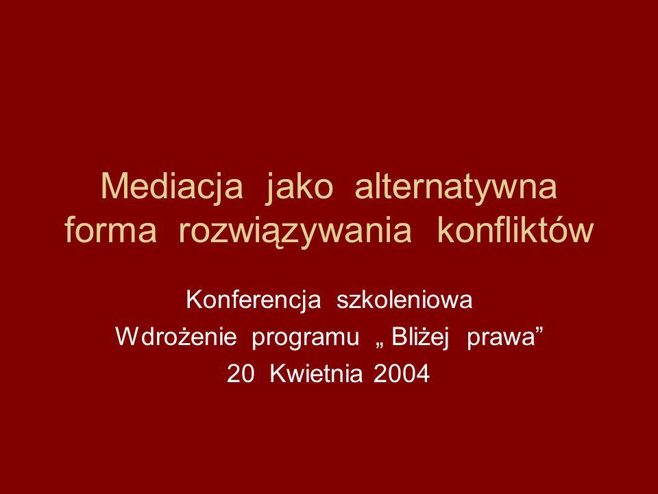 """Mediacja jako alternatywna forma rozwiązywania konfliktów Konferencja szkoleniowa Wdrożenie programu """" Bliżej prawa"""" 20 Kwietnia 2004"""