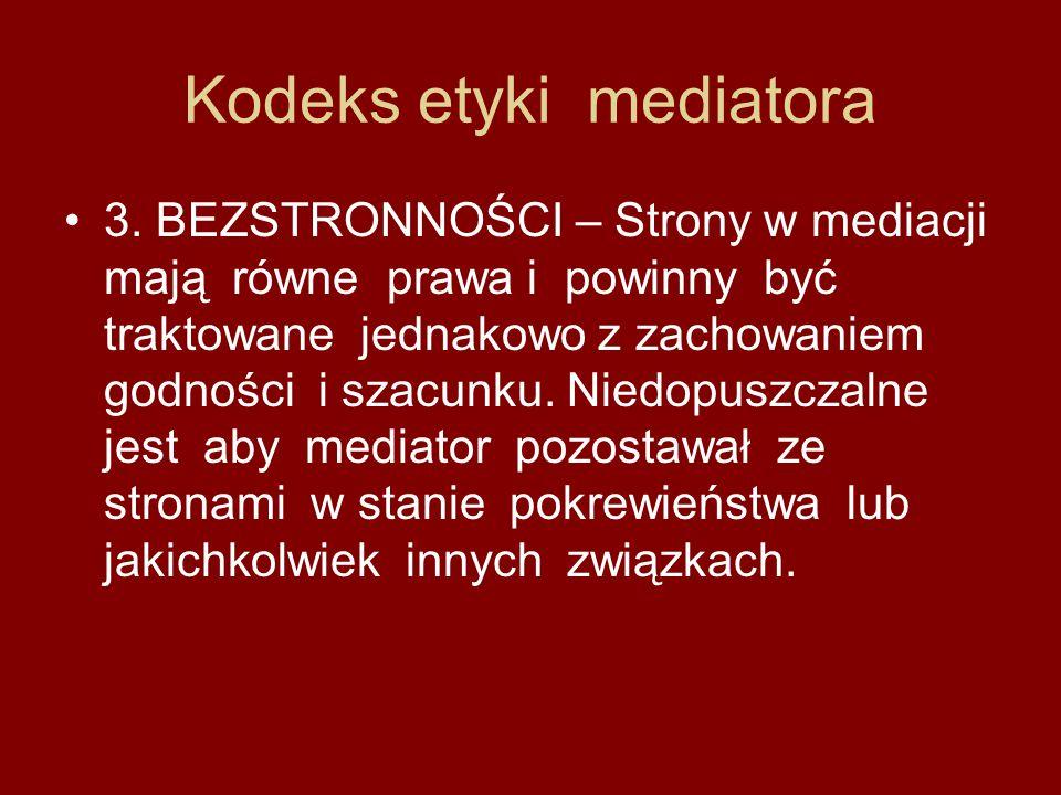 Kodeks etyki mediatora 3. BEZSTRONNOŚCI – Strony w mediacji mają równe prawa i powinny być traktowane jednakowo z zachowaniem godności i szacunku. Nie