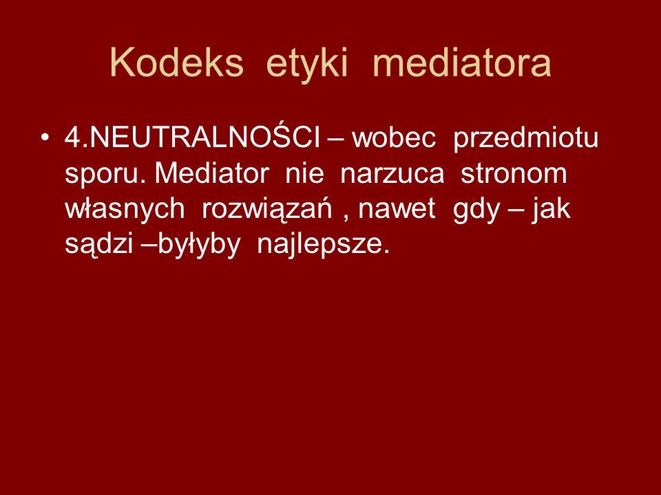 Kodeks etyki mediatora 4.NEUTRALNOŚCI – wobec przedmiotu sporu. Mediator nie narzuca stronom własnych rozwiązań, nawet gdy – jak sądzi –byłyby najleps
