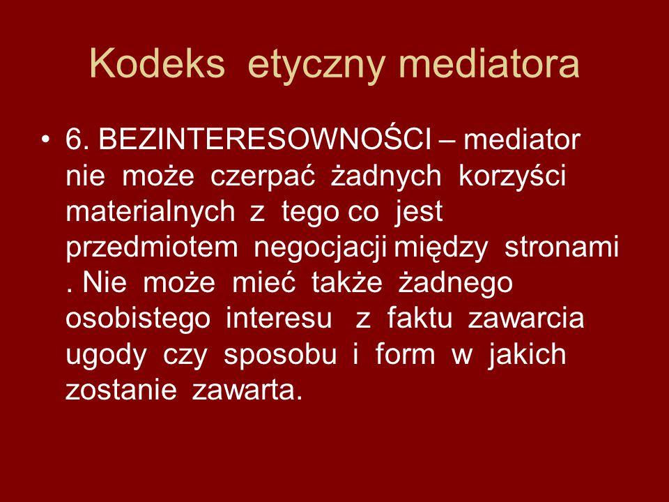 Kodeks etyczny mediatora 6. BEZINTERESOWNOŚCI – mediator nie może czerpać żadnych korzyści materialnych z tego co jest przedmiotem negocjacji między s