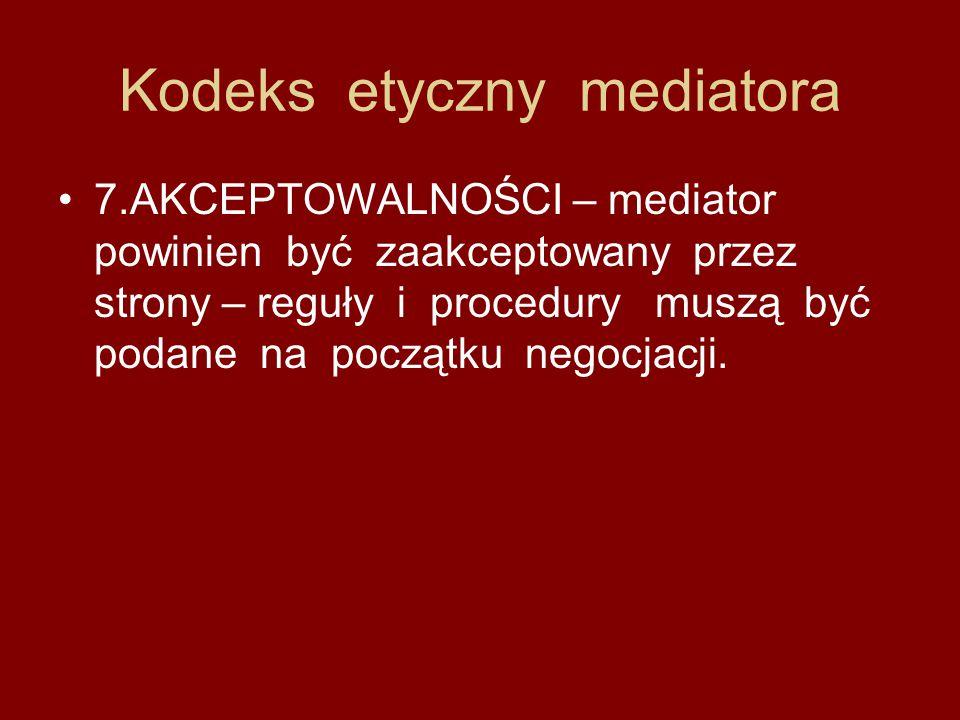 Kodeks etyczny mediatora 7.AKCEPTOWALNOŚCI – mediator powinien być zaakceptowany przez strony – reguły i procedury muszą być podane na początku negocj