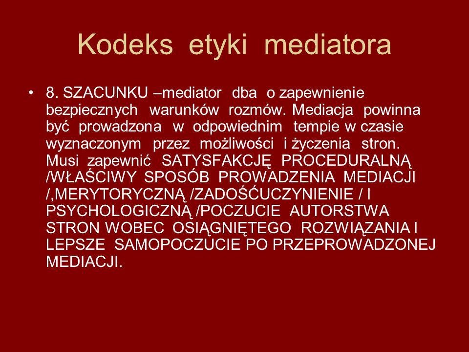 Kodeks etyki mediatora 8. SZACUNKU –mediator dba o zapewnienie bezpiecznych warunków rozmów. Mediacja powinna być prowadzona w odpowiednim tempie w cz