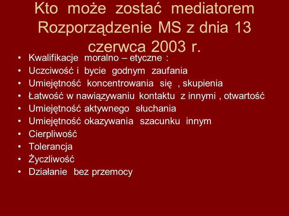 Kto może zostać mediatorem Rozporządzenie MS z dnia 13 czerwca 2003 r. Kwalifikacje moralno – etyczne : Uczciwość i bycie godnym zaufania Umiejętność