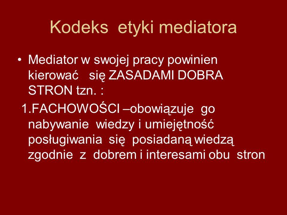 Kodeks etyki mediatora Mediator w swojej pracy powinien kierować się ZASADAMI DOBRA STRON tzn. : 1.FACHOWOŚCI –obowiązuje go nabywanie wiedzy i umieję
