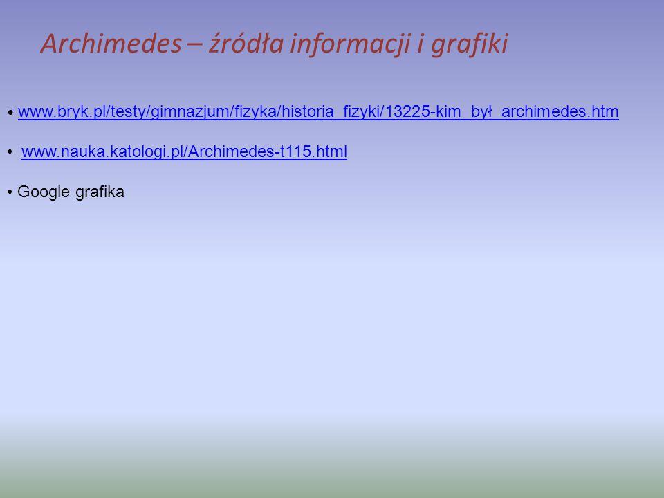 www.bryk.pl/testy/gimnazjum/fizyka/historia_fizyki/13225-kim_był_archimedes.htm www.nauka.katologi.pl/Archimedes-t115.html Google grafika Archimedes –