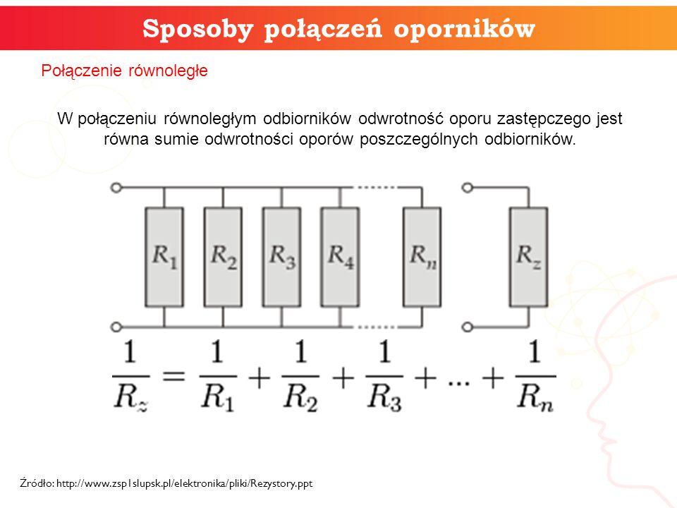 Sposoby połączeń oporników Źródło: http://www.zsp1slupsk.pl/elektronika/pliki/Rezystory.ppt Połączenie równoległe W połączeniu równoległym odbiorników odwrotność oporu zastępczego jest równa sumie odwrotności oporów poszczególnych odbiorników.