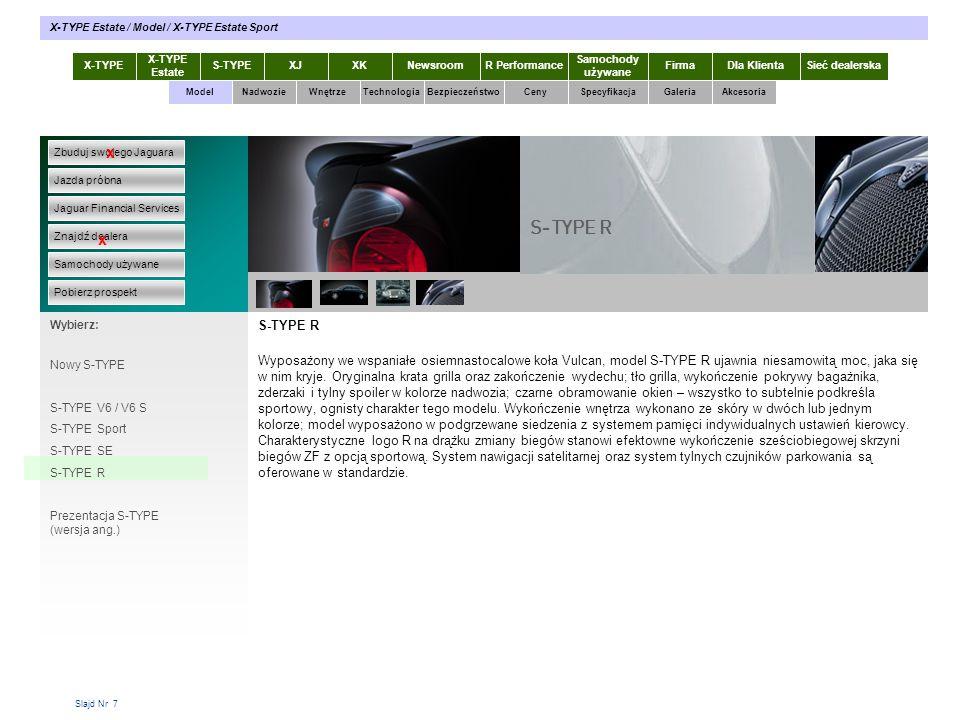 Slajd Nr 7 S-TYPE R Wyposażony we wspaniałe osiemnastocalowe koła Vulcan, model S-TYPE R ujawnia niesamowitą moc, jaka się w nim kryje. Oryginalna kra