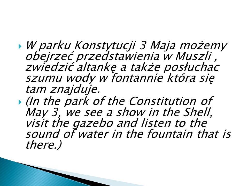  W parku Konstytucji 3 Maja możemy obejrzeć przedstawienia w Muszli, zwiedzić altankę a także posłuchac szumu wody w fontannie która się tam znajduje.