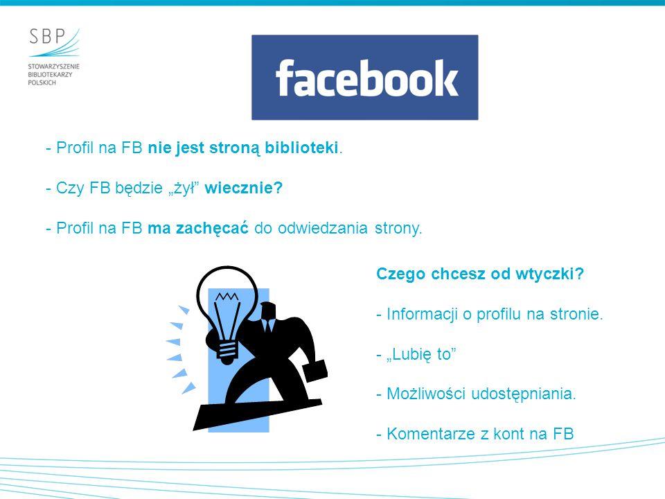 """- Profil na FB nie jest stroną biblioteki. - Czy FB będzie """"żył"""" wiecznie? - Profil na FB ma zachęcać do odwiedzania strony. Czego chcesz od wtyczki?"""