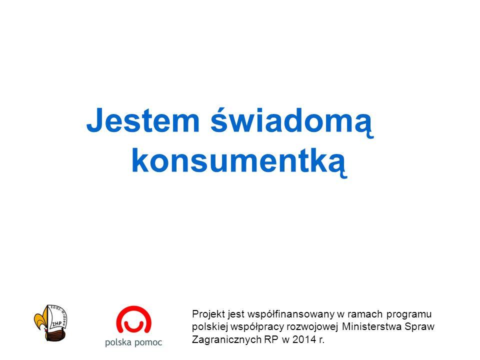 Jestem świadomą konsumentką Projekt jest współfinansowany w ramach programu polskiej współpracy rozwojowej Ministerstwa Spraw Zagranicznych RP w 2014 r.