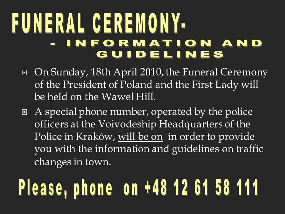 On Sunday, 18th April 2010, the Funeral Ceremony of the President of Poland and the First Lady will be held on the Wawel Hill.