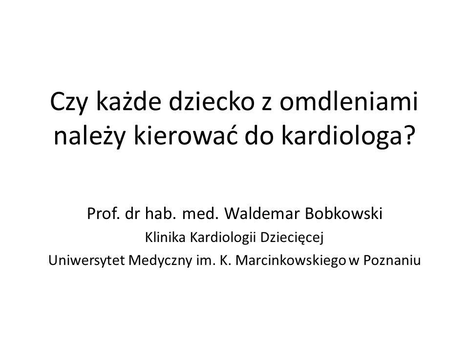 Czy każde dziecko z omdleniami należy kierować do kardiologa? Prof. dr hab. med. Waldemar Bobkowski Klinika Kardiologii Dziecięcej Uniwersytet Medyczn