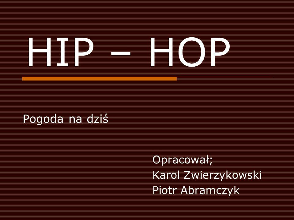 HIP – HOP Pogoda na dziś Opracował; Karol Zwierzykowski Piotr Abramczyk