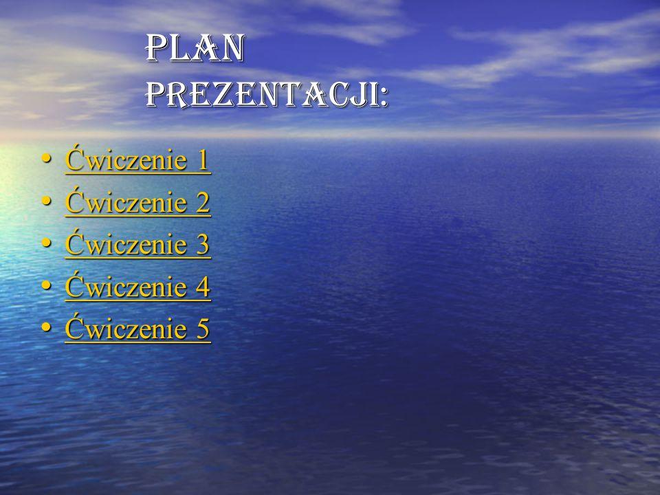 Plan prezentacji: Ćwiczenie 1 Ćwiczenie 1 Ćwiczenie 1 Ćwiczenie 1 Ćwiczenie 2 Ćwiczenie 2 Ćwiczenie 2 Ćwiczenie 2 Ćwiczenie 3 Ćwiczenie 3 Ćwiczenie 3