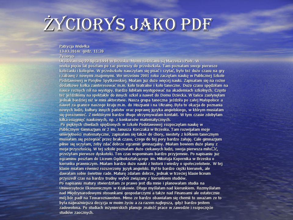 Ż yciorys jako PDF Patrycja Widełka 13.03.2014r godz. 11:20 Życiorys Urodziłam się 22 lipca 1994 w Brzesku. Moimi rodzicami są Marzena i Piotr. W wiek